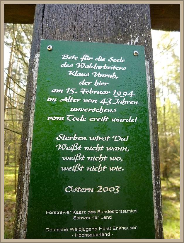 Es soll an den Waldarbeiter Klaus Unruh erinnern, der vermutlich bei Forstarbeiten im Jahre 1994 hier sein Leben lassen mußte.